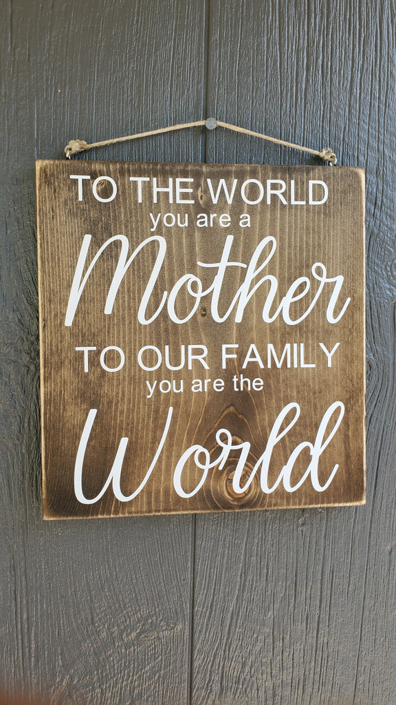 To the world you are a Mother, to our family you are the world wood sign