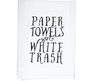 Paper Towels are White Trash Flour Sack Kitchen Tea Towel