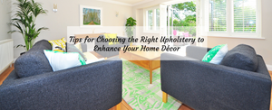 Tips for Choosing the Right Upholstery to Enhance Your Home Décor