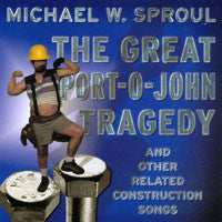 """The Great Port-O-John Tragedy (And Other Related Construction Songs)"" CD - Michael W. Sproul"