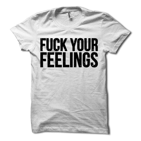 Fuck Your Feelings Shirt White