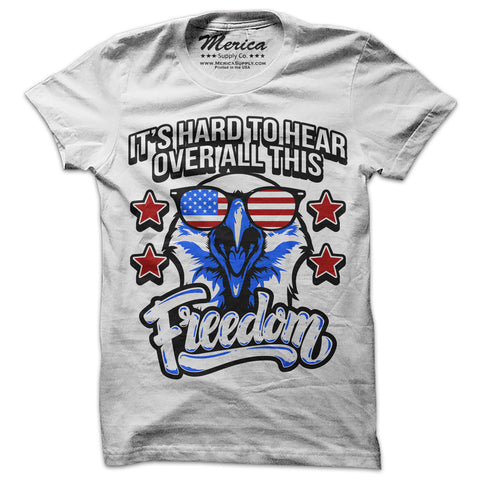 Its Hard To Hear Over All This Freedom Shirt