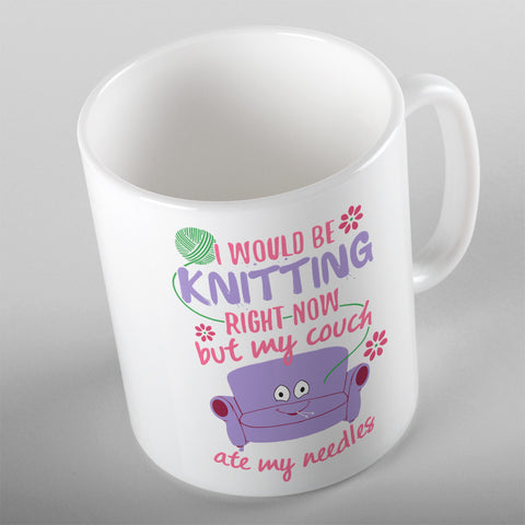 I Would Be Knitting Right Now But My Couch Ate My Needles - 11oz MUG