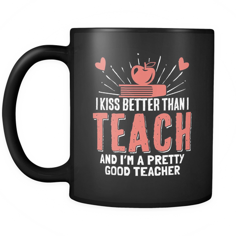 Teacher Coffee Mug 11oz Black - I Kiss Better Than I Teach - t34c-8o-mg 469003705