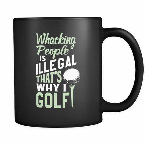 Golf Coffee Mug 11oz Black - Whacking People is Illegal Thats Why I Golf - 9o17-4z-mg 464775603