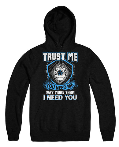 Trust Me You Need Me Way More Than I Need You - Police Officer