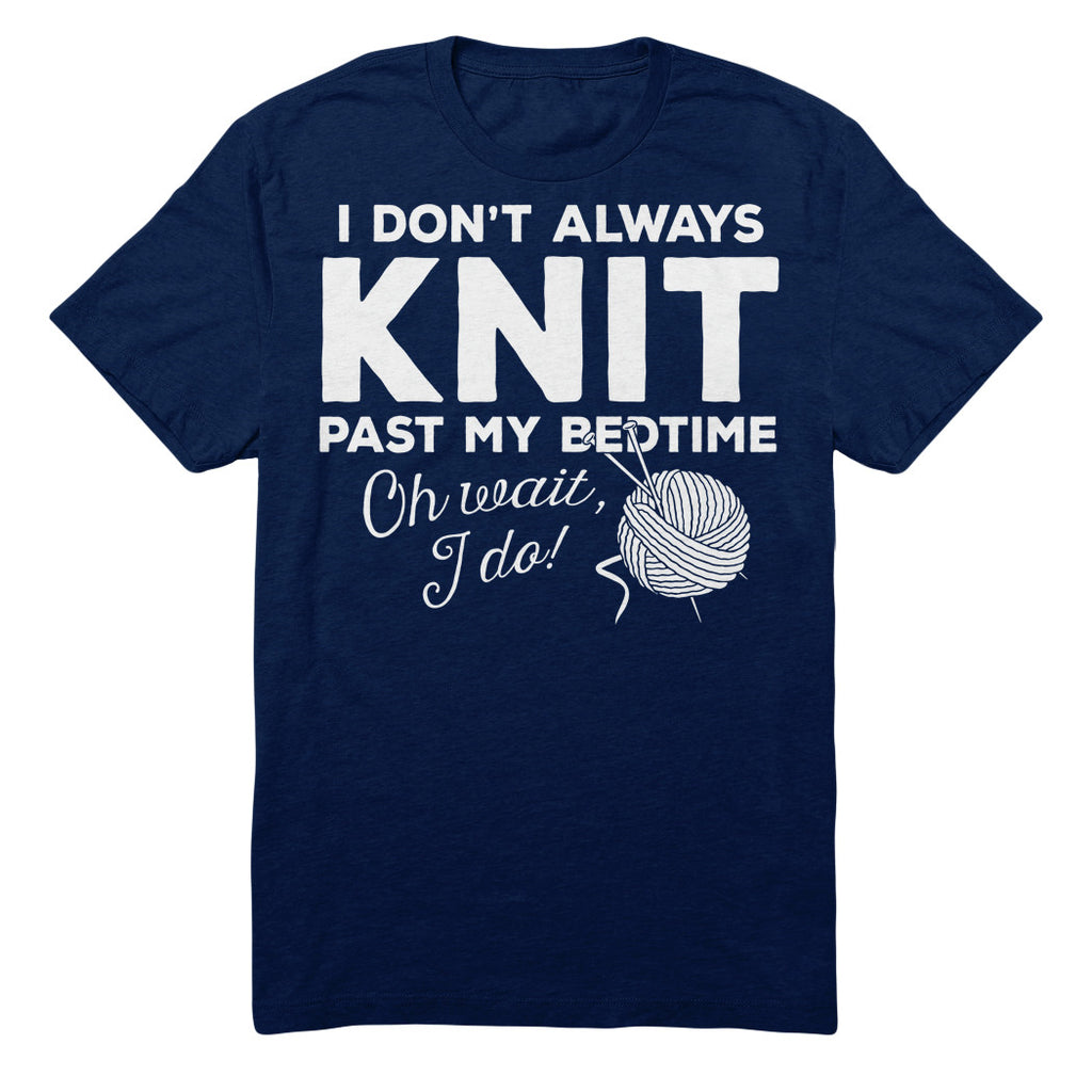 I Don't Always Knit Past My Bedtime Oh Wait, I Do!