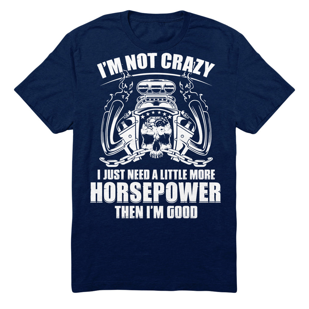 I'm Not Crazy I Just Need A Little More Horsepower Then I'm Good