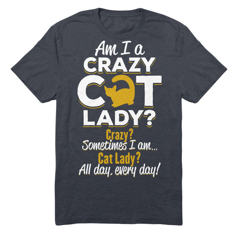 Am I A Crazy Cat Lady? Crazy? Sometimes I Am. Cat Lady? All Day Every Day!