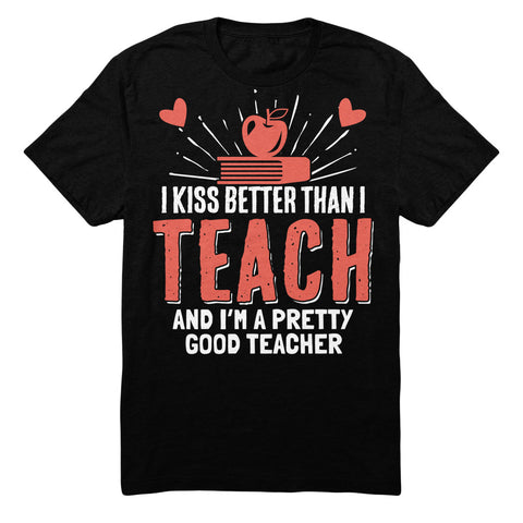 I Kiss Better Than I Teach And I'm A Pretty Good Teacher