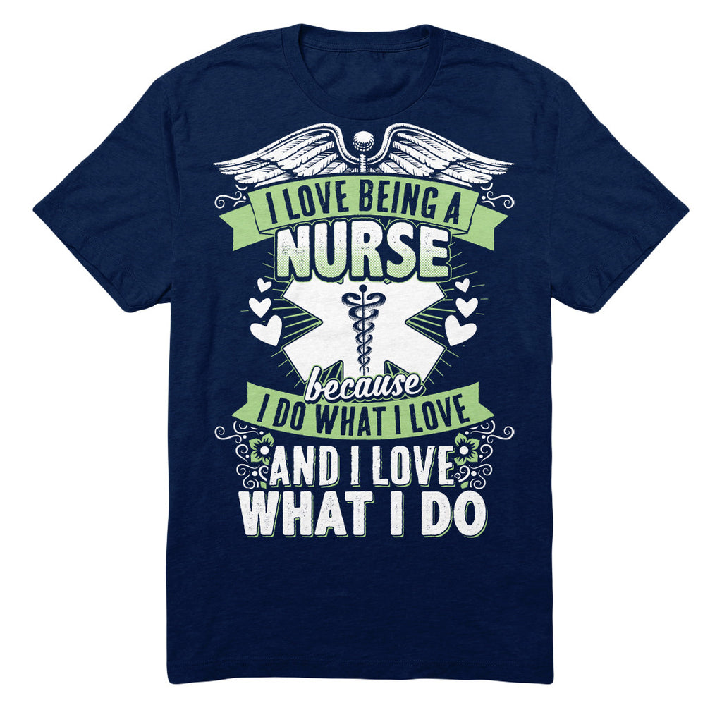 I Love Being A Nurse Because I Do What I Love And I Love What I Do