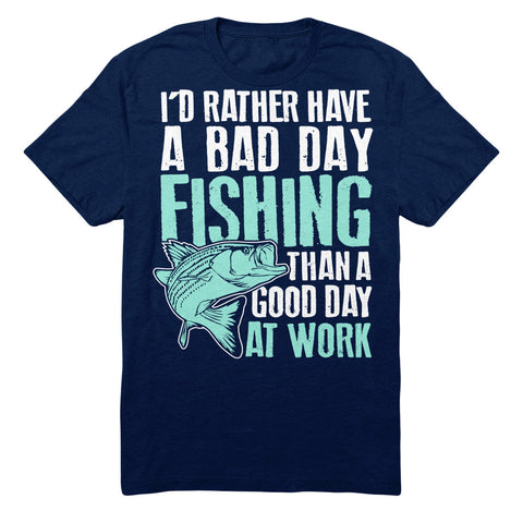 I'd Rather Have A Bad Day Fishing Than A Good Day At Work