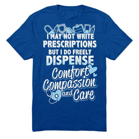 I May Not Write Prescriptions But I Do Freely Dispense Comfort Compassion And Care