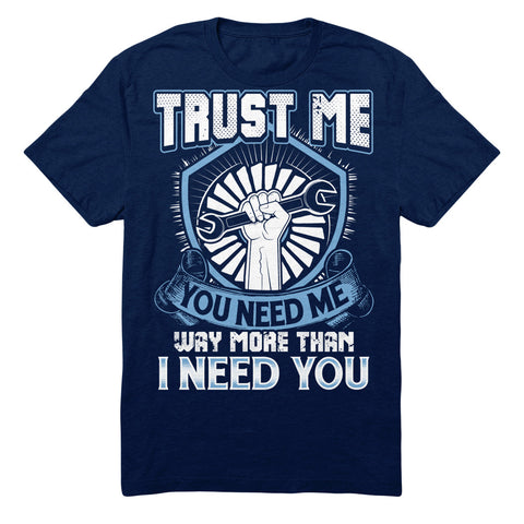Trust Me You Need Me Way More Than I Need You - Aircraft Mechanic
