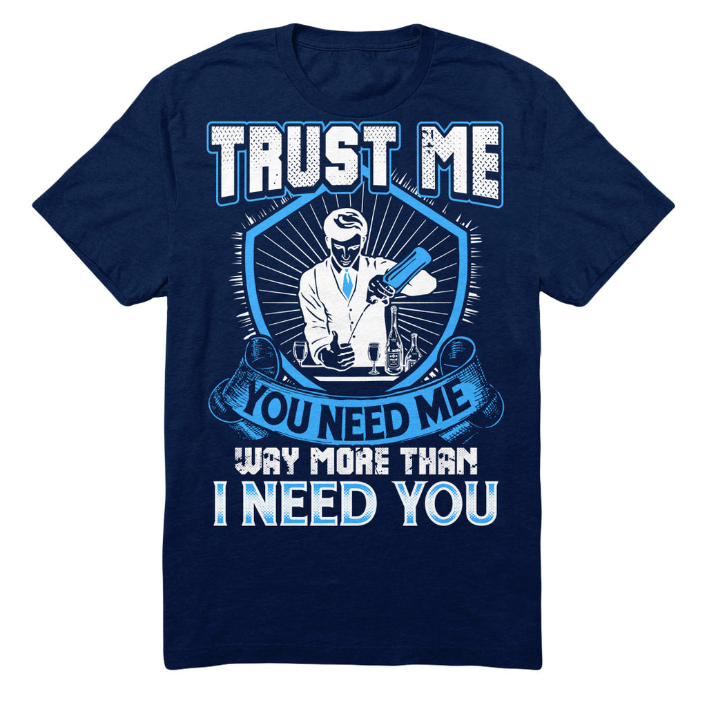 Trust Me You Need Me Way More Than I Need You - Bartender