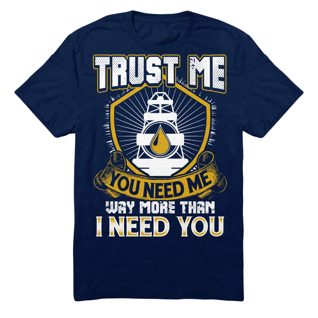 Trust Me You Need Me Way More Than I Need You - Oilfield Worker