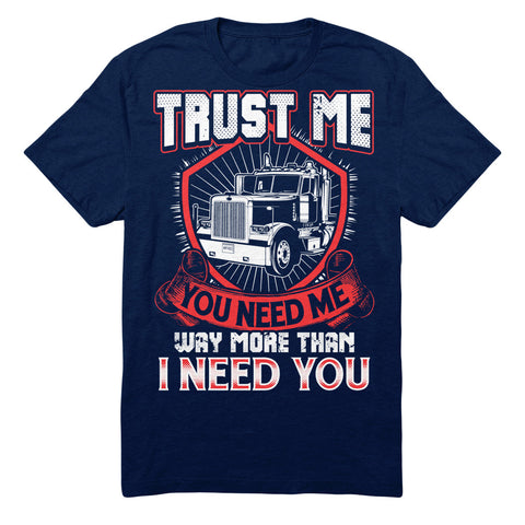 Trust Me You Need Me More Than I Need You - Trucker
