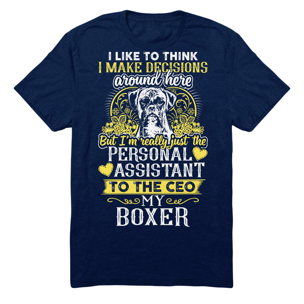 I Like To Think I Make Decisions Around Here But I'm Really Just The Personal Assistant To The CEO My Boxer
