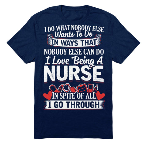I Do What Nobody Else Wants To Do In Ways That Nobody Else Can Do I Love Being A Nurse In Spite Of All I Go Through