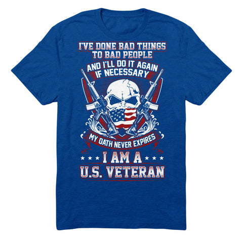 I've Done Bad Things To Bad People And I'll Do It Again If Necessary. My Oath Never Expires I Am A U.S Veteran