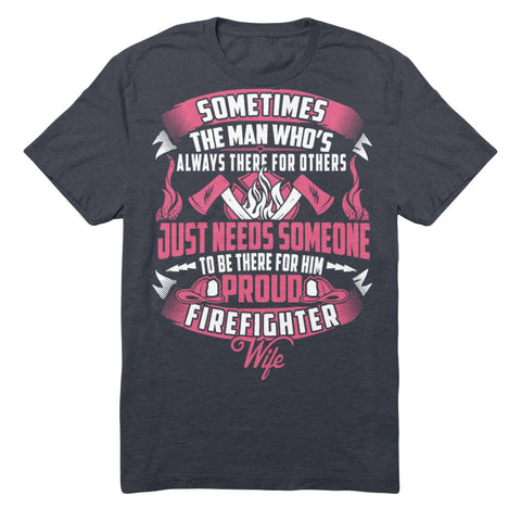 Sometimes The Man Always Who's There For Others Just Needs Someone To Be There For Him Proud Firefighter Wife
