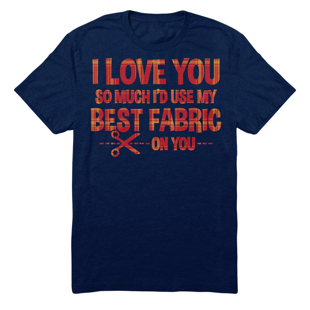 I Love You So Much I'd Use My Best Fabric On You