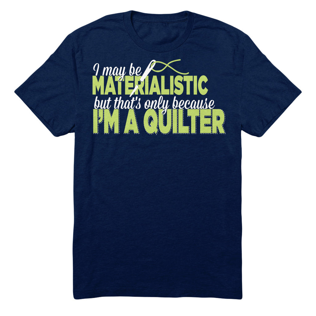 I May Be Materialistic But That's Only Because I'm A Quilter