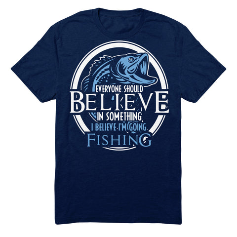 Everyone Should Believe In Something I Believe I'm Going Fishing