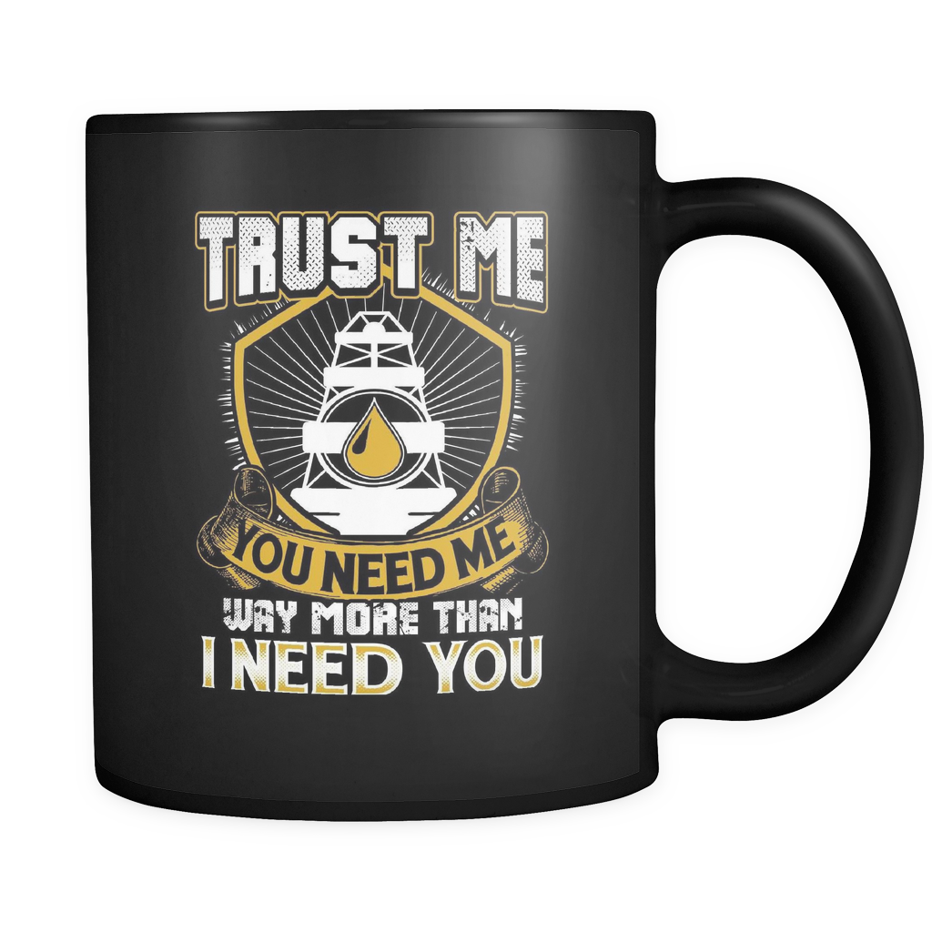Oilfield Worker Coffee Mug 11oz Black - Trust Me You Need Me - r09h-b14-mg 460697260