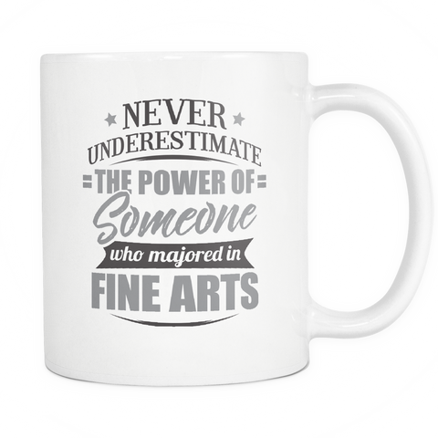 Fine Arts Major Coffee Mug 11oz White - Never Underestimate Fine Arts - 9r4d-f1n3-mg 539262571