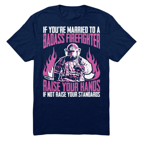If You're Married To A Badass Firefighter Raise Your Hands If Not Raise Your Standards