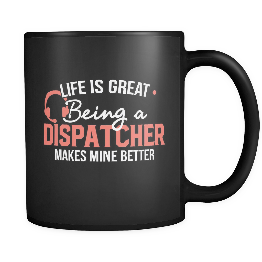 Dispatcher Coffee Mug 11oz Black - Being a Dispatched Makes Life Better - d15p-b10-mg 472824577