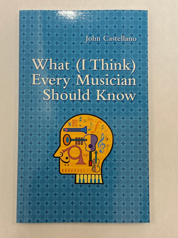 What (I Think) Every Musician Should Know  By: John Castellano