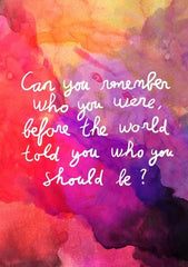 "Quote: ""Can you remember who you were before the world told you who you should be?"""