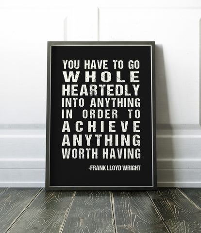 You have to go whole heartedly into anything in order to achieve anything worth having