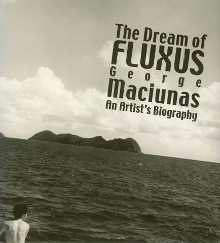 THE DREAM OF FLUXUS - GEORGE MACIUNAS AN ARTIST'S BIOGRAPHY