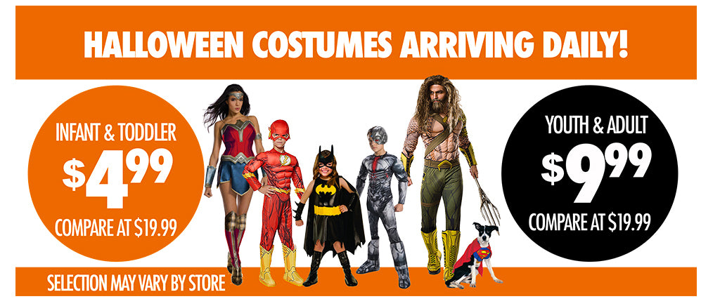 HALLOWEEN COSTUMES ARRIVING DAILY! $4.99 AND $9.99