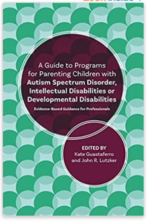 A Guide to Programs for Parenting Children with Autism Spectrum Disorder, Intellectual Disabilities or Developmental Disabilities: Evidence-Based Guidance for Professionals Paperback