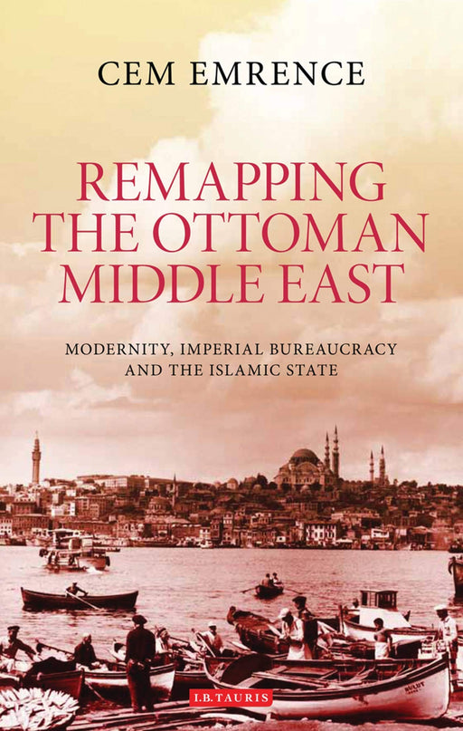 Remapping the Ottoman Middle East: Modernity, Imperial Bureaucracy and the Islamic State  - Hardcover