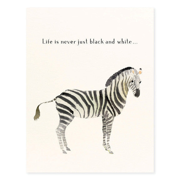 LIFE IS NEVER JUST BLACK AND WHITE - GREETING CARD