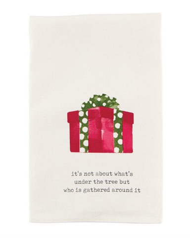 CHRISTMAS KITCHEN TOWEL -MP- IT'S NOT ABOUT WHAT'S UNDER THE TREE BUT WHO IS GATHERED AROUND IT