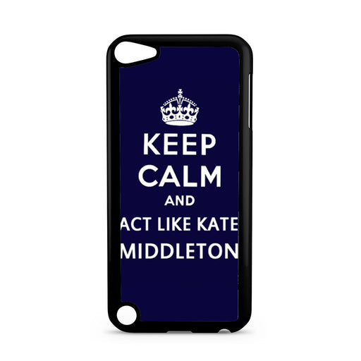 Keep Calm And Act Like Kate Middleton iPod Touch 5 case