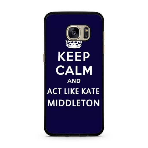 Keep Calm And Act Like Kate Middleton Samsung Galaxy S7 case