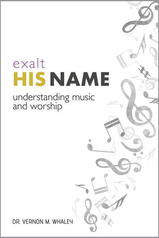 Exalt His Name - Understanding Music and Worship by Vernon M. Whaley