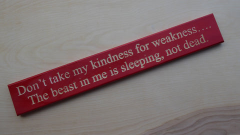 Don't take my kindness for weakness…. The beast in me is sleeping, not dead.