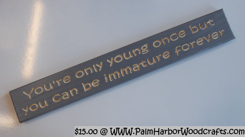You're only young once but you can be immature forever