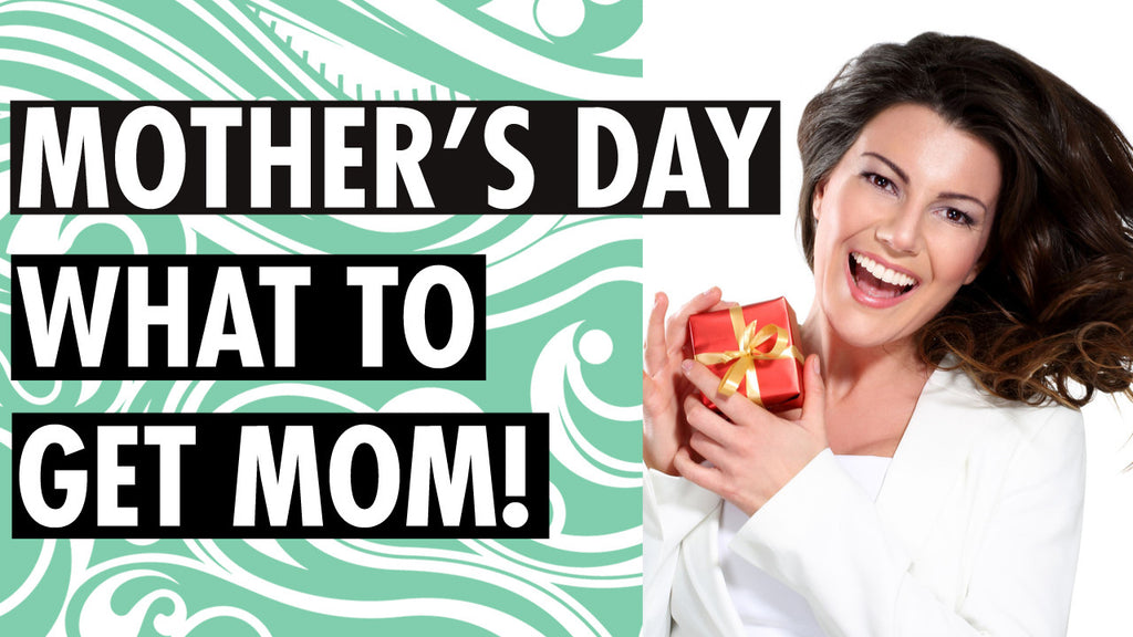 Mother's Day – What to Get Mom!