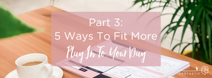 5 Ways To Fit More Of 'What Matters' Into Your Day (Part 3)
