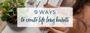 9 ways to create lifetime habits that will help you achieve your goals