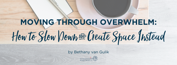Moving through Overwhelm: How to Slow Down and Create Space Instead